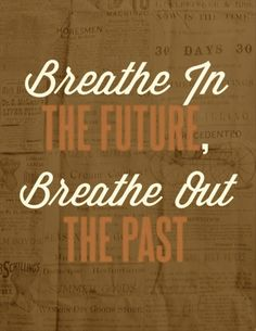 Breathe in the future, breathe out the past