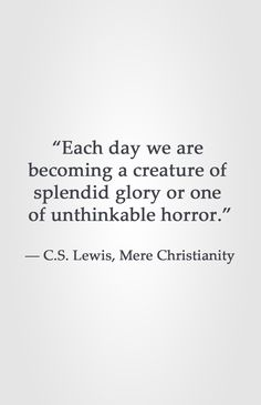 """Each day we are  becoming a creature of  splendid glory or one  of unthinkable horror.""  ― C.S. Lewis, Mere Christianity"