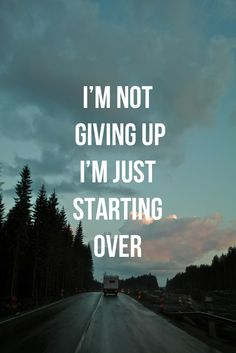 I'm not giving up, I'm just starting over.