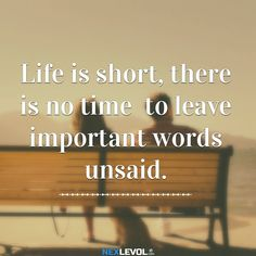 Life is short, there is no time to leave important words unsaid.