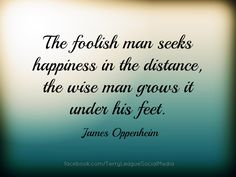 The foolish man seeks happiness in the distance, the wise man grows it under his feet.