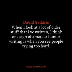 """""""When I look at a lot of older stuff that I've written, I think one sign of amateur humor writing is when you see people trying too hard."""", David Sedaris"""