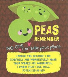 PEAS REMEMBER - No one can take your place. -- I praise You because I am fearfully and wonderfully made: Your works are wonderful. I know that full well. Psalm 139:14