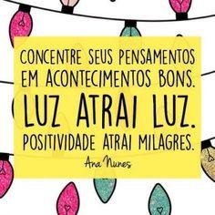 <p></p><p>Concentre seus pensamentos em acontecimentos bons. Luz atrai Luz. Positividade atrai milagres. (Ana Nunes)</p>