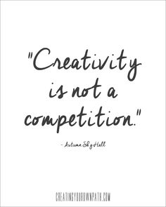 """""""Creativity is not a competition."""" -Autumn Sky Hall // creatingyourownpath.com"""
