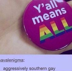I live in the south but I don't say y'all, but I need this because everyone here is homophobic and says y'all so