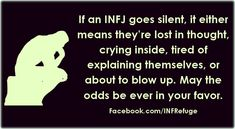 INFJs like long, deep, and meaningful conversations. We don't like speaking in monosyllables and we definitely don't like giving people the silent treatment. So if we go silent, it either means we're bored (and reverted back to our own musings), sad (and procrastinating our feelings till we're alone), frustrated because we're tired of being misunderstood, or downright angry 'cause you violated our principles, and well, you best leave; don't walk away my friend, run...>>>So true