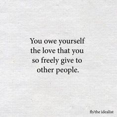 You owe yourself the same love you so freely give to others.
