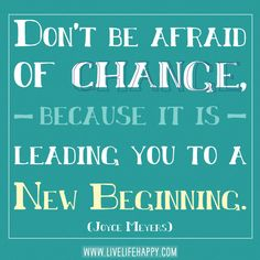 Don't be afraid of change, because it is leading you to a new beginning.