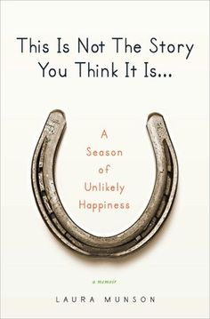 This is Not the Story You Think it Is... A Season of Unlikely Happiness by Laura Munson