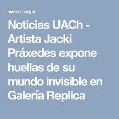 Noticias UACh - Artista Jacki Práxedes expone huellas de su mundo invisible en Galería Replica