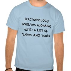 Archaeology involves working with a lot of flak... t shirts