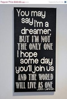 You may say I'm a dreamer, but I'm not the only one I hope some day you'll join us and the world will live as one. #Quotes