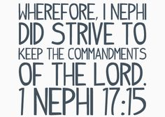 Wherefore, I Nephi did strive to keep the commandments of the Lord. 1 Nephi 17:15