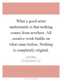 What a good artist understands is that nothing comes from nowhere. All creative work builds on what came before. Nothing is completely original. #PictureQuotes