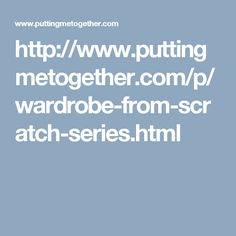 http://www.puttingmetogether.com/p/wardrobe-from-scratch-series.html