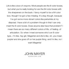 """John Mayer - """"Life is like a box of crayons. Most people are the 8 color boxes, but what you're..."""". life, colorful"""