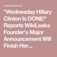 """Wednesday Hillary Clinton Is DONE!"" Reports WikiLeaks Founder's Major Announcement Will Finish Her..."