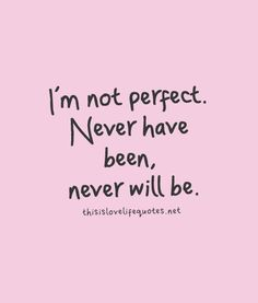 I'm not perfect. Never have been, never will be.
