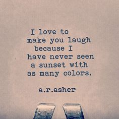 """I love to make you laugh because I have never seen a sunset with as many colors."" — a.r. asher"