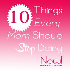 10 Things Every Mom Should Stop Doing Now - great list!  There is such truth in this.