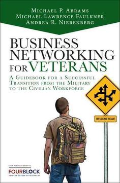 Business Networking for Veterans: A Guidebook for a Successful Transition from the Military to the Civilian Workf...