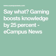 Say what? Gaming boosts knowledge by 25 percent - eCampus News