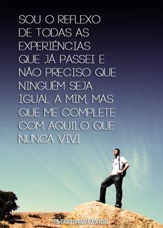 Sou o reflexo de todas as experiências que já passei e não preciso que ninguém seja igual a mim, mas que me complete com aquilo que nunca vivi. (Frases para Face)