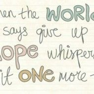 When the world says give up hope whispers....Suck it up buttercup:-)