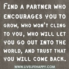 Find a partner who encourages you to grow, who won't cling to you, who will let you go out into the world, and trust that you will come back. by deeplifequotes, via Flickr