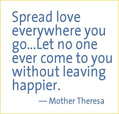 "I LOVE this quote from Mother Teresa, ""Let no one ever come to you without leaving happier."" I can't say that's always true for me, but it's a great goal! It makes me smile at the idea of it....and I just love her face!"