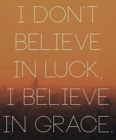 Yes! There is no such thing as luck. There is, however, such a thing as the grace of God, and it's available to anyone who believes in Him.