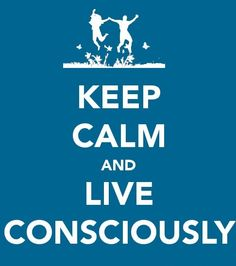 Keep Calm and Live Consciously from Green Tampa Good Life Quotes, Wise Quotes, Quotes To Live By, Inspirational Quotes, Motivational, Keep Calm Posters, Keep Calm Quotes, Keep Calm Signs, Green Quotes