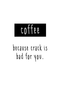 Coffee because crack is bad for you, HA