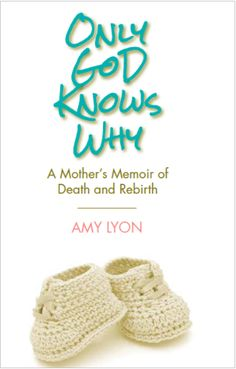 Only God Knows Why- A Mother's Memoir of Death and Rebirth by Amy Lyon via @ AmyLyonWrites