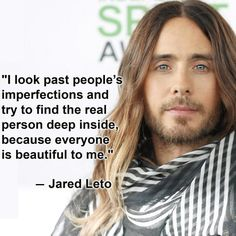 """I look past people's imperfections and try to find the real person deep inside, because everyone is beautiful to me."" - Jared Leto"