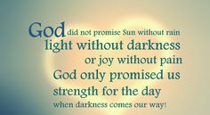 God did not promise sun without rain light without darkness or joy without pain. God only promised us strength for the day when darkness comes our way! #christianquotes #christian #cdff