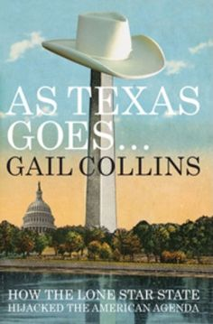 "As Texas Goes...: How the Lone Star State Hijacked the American Agenda, by Gail Collins (2012). ""Digging beneath the veneer of cowboy hats, oil derricks, and Alamo cries, [the author] has produced a profoundly original work demonstrating that much of what ails America was first birthed in Texas."" (Back Flap)"