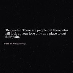 Be careful. There are people out there who will look at your love only as a place to put their pain.