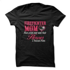 Firefighter Mom. Most People Never Met Their Heroes. I Raised Mine Tshirt - #white shirts #men t shirts. SIMILAR ITEMS => https://www.sunfrog.com/LifeStyle/Firefighter-Mom-Most-People-Never-Met-Their-Heroes-I-Raised-Mine-Tshirt.html?60505