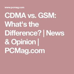 CDMA vs. GSM: What's the Difference? | News & Opinion | PCMag.com
