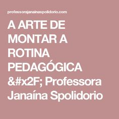 A  ARTE  DE  MONTAR  A  ROTINA  PEDAGÓGICA / Professora Janaína Spolidorio