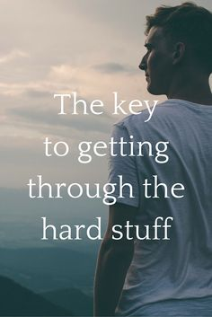 The key to getting through the hard stuff