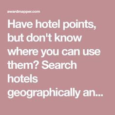 Have hotel points, but don't know where you can use them? Search hotels geographically and filter by the number of points required.