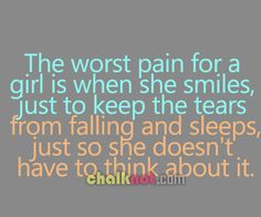 Sad Quotes for Teens Girls | the worst pain for a girl is when she smiles just to keep the tears ...
