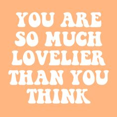 you are so much lovelier than you think