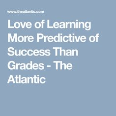 Love of Learning More Predictive of Success Than Grades - The Atlantic