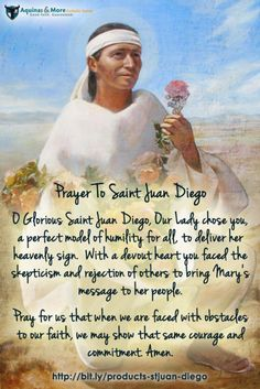 Prayer To Saint Juan Diego    O Glorious Saint Juan Diego, Our Lady chose you, a perfect model of humility for all, to deliver her heavenly sign.  With a devout heart you faced the skepticism and rejection of others to bring Mary's message to her people.  Pray for us that when we are faced with obstacles to our faith, we may show that same courage and commitment.  Amen.