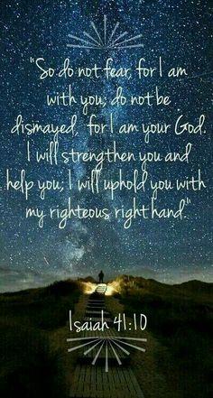 """Ésaïe 41:10 """"Ne crains rien, car je suis avec toi; Ne promène pas des regards inquiets, car je suis ton Dieu; Je te fortifie, je viens à ton secours, Je te soutiens de ma droite triomphante."""""""
