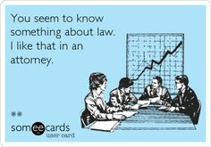 You seem to know something about law. I like that in an attorney.